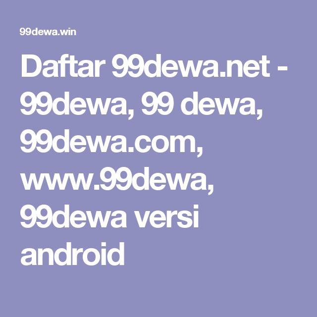 Daftar 99dewa.net - 99dewa, 99 dewa, 99dewa.com, www.99dewa, 99dewa versi android