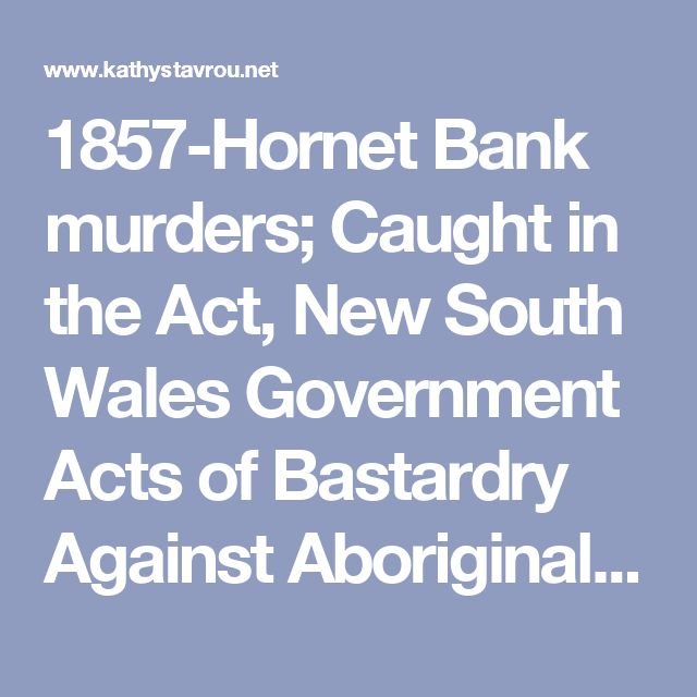1857-Hornet Bank murders; Caught in the Act, New South Wales Government Acts of Bastardry Against Aboriginal People 1788-2005,  caught-intheact.com Kathy Stavrou 2005