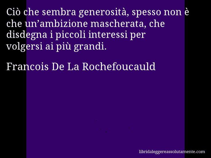 Aforisma di Francois De La Rochefoucauld , Ciò che sembra generosità, spesso non è che un'ambizione mascherata, che disdegna i piccoli interessi per volgersi ai più grandi.