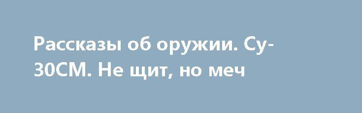 Рассказы об оружии. Су-30СМ. Не щит, но меч https://apral.ru/2017/07/03/rasskazy-ob-oruzhii-su-30sm-ne-shhit-no-mech.html  Видеть в полете и не восхищаться – значит, просто не понимать ничего в прекрасном. Когда речь идет о пилотаже, [...]