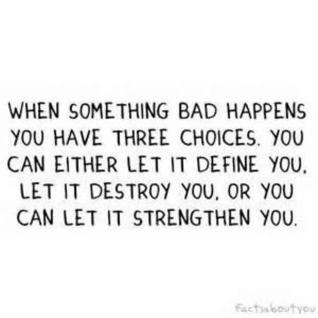 """""""When something bad happens, you have three choices. You can either let it define you, let it destroy you, or you can let it strengthen you."""""""