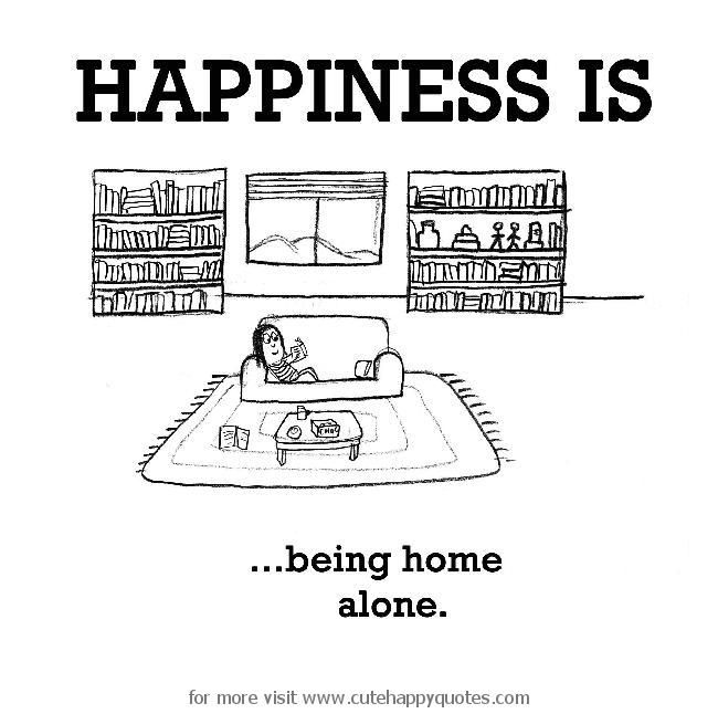 Happiness is, being home alone. - Cute Happy Quotes                                                                                                                                                                                 More
