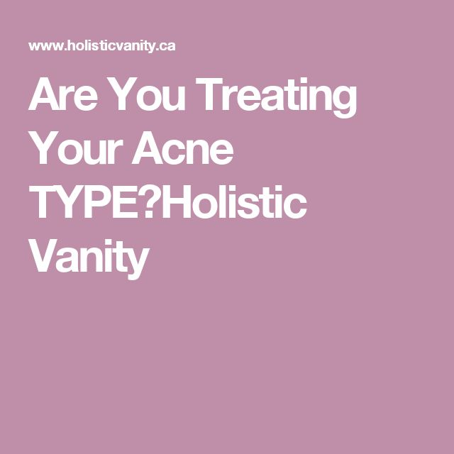 Are You Treating Your Acne TYPE?Holistic Vanity