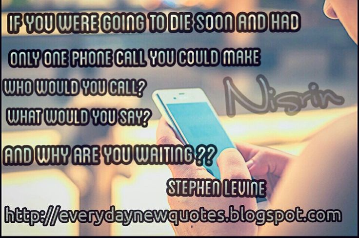 If you were going to die soon and had only one phonf call you could make who would you call ? and what you say ?  and why are you waiting ?? Stephen Levine   http://everydaynewquotes.blogspot.se/2015/10/the-last-call.html?m=1  For more wonderful quotes please visit Everyday New Quotes Blog : http://everydaynewquotes.blogspot.com  #quotes #call #phonecall #last #life #lifequotes #quoteoftheday #chance #care #wakeup #act #now