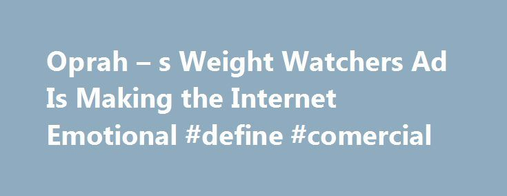 Oprah – s Weight Watchers Ad Is Making the Internet Emotional #define #comercial http://commercial.remmont.com/oprah-s-weight-watchers-ad-is-making-the-internet-emotional-define-comercial/  #weight watchers commercial # Oprah s New Weight Watchers Commercial Is Sending the Internet on an Emotional Roller Coaster It has people in tears Oprah Winfrey s new Weight Watchers commercial is creating an emotional outpouring online. In the ad Winfrey s first since announcing her involvement with the…
