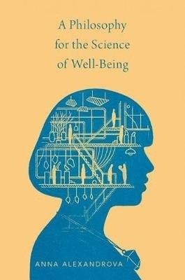A Philosophy for the Science of Well-Being / Anna Alexandrova.