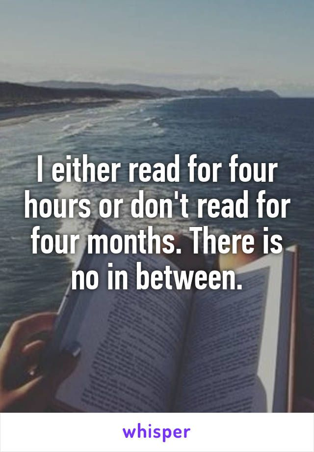 I either read for four hours or don't read for four months. There is no in between.