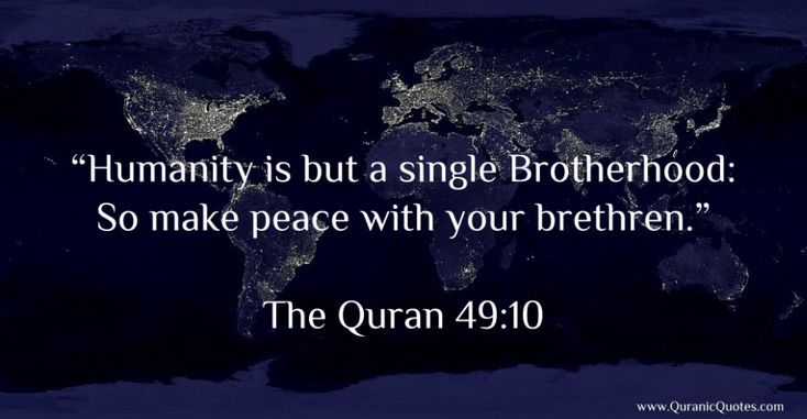 "The Quran 49:10 (Surah al-Hujurat):- ""Humanity is but a single Brotherhood: So make peace with your brethren."" ***This is what Islam teaches!!"