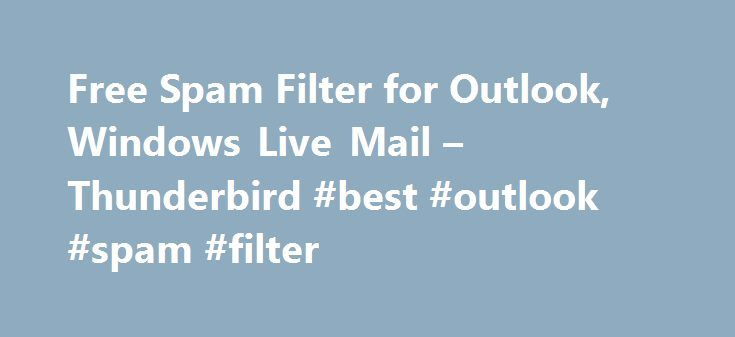 Free Spam Filter for Outlook, Windows Live Mail – Thunderbird #best #outlook #spam #filter http://eritrea.remmont.com/free-spam-filter-for-outlook-windows-live-mail-thunderbird-best-outlook-spam-filter/  # Free Spam Filter for Outlook, Outlook Express, Thunderbird, Windows Mail and Windows Live Mail SPAMfighter Standard is 100% free for home users Whenever new mail arrives, it will automatically be tested by SPAMfighter, and if it's spam, it will be moved to your spam folder. If you receive…
