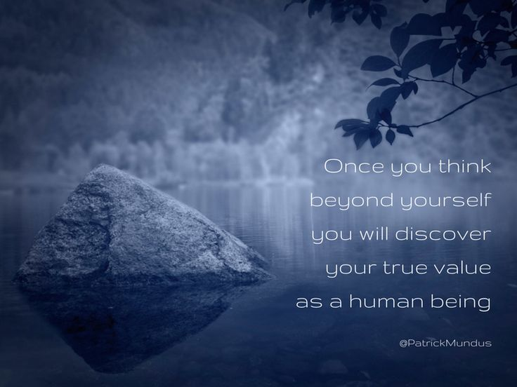 Once you think beyond yourself, you will discover your true value as a human being...