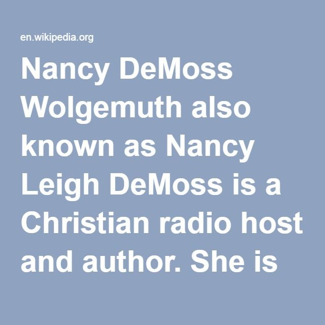 """Nancy DeMoss Wolgemuth-- also known as Nancy Leigh DeMoss is a Christian radio host and author. She is the host of the radio shows, """"Revive Our Hearts,"""" and, """"Seeking Him,"""" which are heard on nearly 1,000 radio stations. DeMoss is a graduate of the University of Southern California where she earned a degree in piano performance. Since 1980, she has served on the staff of the Buchanan, Michigan based revival ministry, Life Action Ministries."""