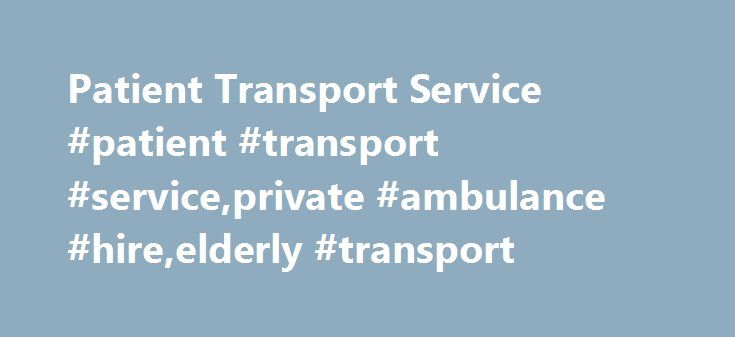Patient Transport Service #patient #transport #service,private #ambulance #hire,elderly #transport http://oakland.remmont.com/patient-transport-service-patient-transport-serviceprivate-ambulance-hireelderly-transport/  # Patient Transport Services Patient transport services offers private ambulance hire and patient transport to transfer stretcher bound, wheelchair or walk-on patients to and from hospital, doctor or clinic appointments. We are a well established private ambulance service…