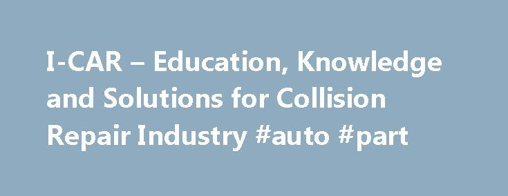 I-CAR – Education, Knowledge and Solutions for Collision Repair Industry #auto #part http://poland.remmont.com/i-car-education-knowledge-and-solutions-for-collision-repair-industry-auto-part/  #car auto # Educational Programs I-CAR offers a variety of educational and training recognition programs for the collision repair industry. LEARN MORE PROGRAMS I-CAR® Professional Development Program™ (PDP) Welding Training & Certification OEM Training Requirements Intro to Collision Repair Career…