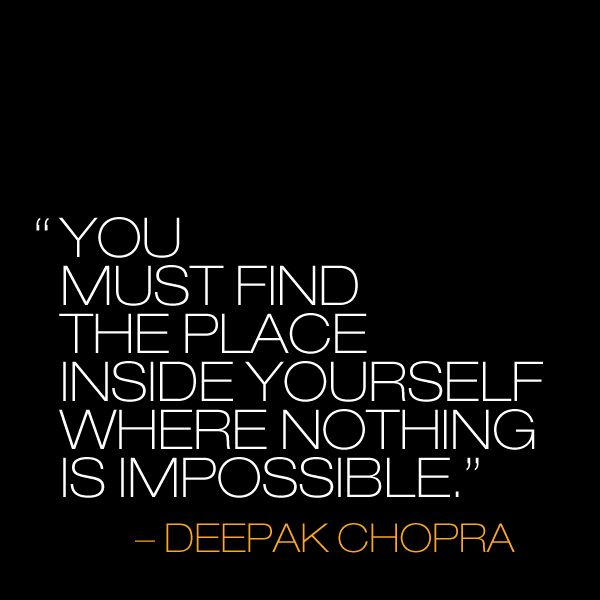 """You must find the place inside yourself where nothing is impossible."" - Deepak Chopra"