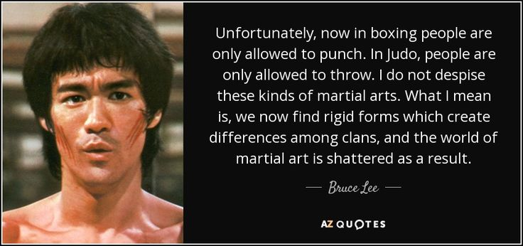Unfortunately, now in boxing people are only allowed to punch. In Judo, people are only allowed to throw. I do not despise these kinds of martial arts. What I mean is, we now find rigid forms which create differences among clans, and the world of martial art is shattered as a result. - Bruce Lee