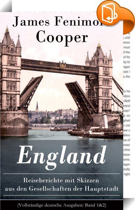 """England - Reiseberichte mit Skizzen aus den Gesellschaften der Hauptstadt (Vollständige deutsche Ausgaben: Band 1&2)    :  Dieses eBook: """"England - Reiseberichte mit Skizzen aus den Gesellschaften der Hauptstadt (Vollständige deutsche Ausgaben: Band 1&2)"""" ist mit einem detaillierten und dynamischen Inhaltsverzeichnis versehen und wurde sorgfältig korrekturgelesen. James Fenimore Cooper (1789-1851) war ein amerikanischer Schriftsteller der Romantik. Cooper ist in vielerlei Hinsicht eine..."""