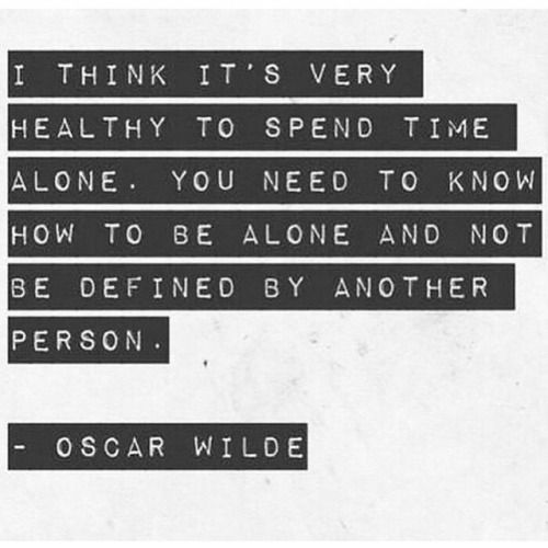 You need to know how to be alone and not be defined by another person - Oscar Wilde