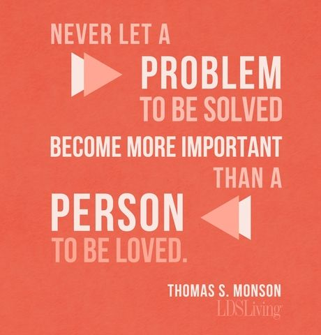 """Never let a problem to be solved become more important than a person to be loved."" --Thomas S. Monson #LDS #Mormon"