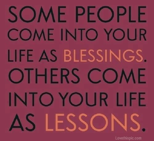 """""""Some people come into your life as blessings. Others come as lessons."""" Both really being blessings. . . . . . ."""
