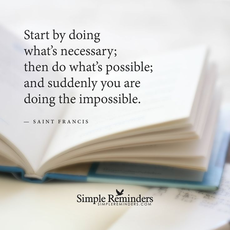 Start by doing what is necessary Start by doing what's necessary; then do what's possible; and suddenly you are doing the impossible. — Saint Francis
