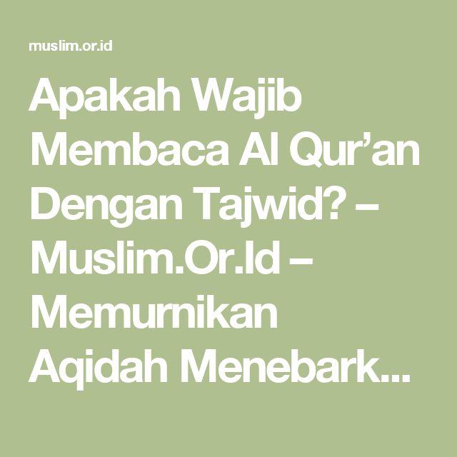 Apakah Wajib Membaca Al Qur'an Dengan Tajwid? – Muslim.Or.Id – Memurnikan Aqidah Menebarkan Sunnah
