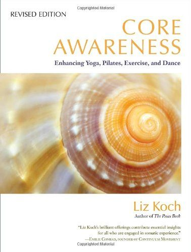 Core Awareness, Revised Edition: Enhancing Yoga, Pilates, Exercise, and Dance by Liz Koch http://www.amazon.com/dp/1583945016/ref=cm_sw_r_pi_dp_geYQub1CG16FN