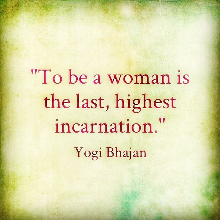 """To be a woman is the last highest incarnation."" - Yogi Bhajan  Wahe Guru!!!"