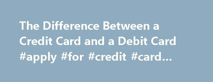 The Difference Between a Credit Card and a Debit Card #apply #for #credit #card #bad #credit http://credits.remmont.com/the-difference-between-a-credit-card-and-a-debit-card-apply-for-credit-card-bad-credit/  #what is credit # What Is the Difference Between a Credit Card and a Debit Card? By Miriam Caldwell. Money in Your 20s Expert Miriam Caldwell is a freelance writer with a specialty in personal finance. She believes that you…  Read moreThe post The Difference Between a Credit Card and a…