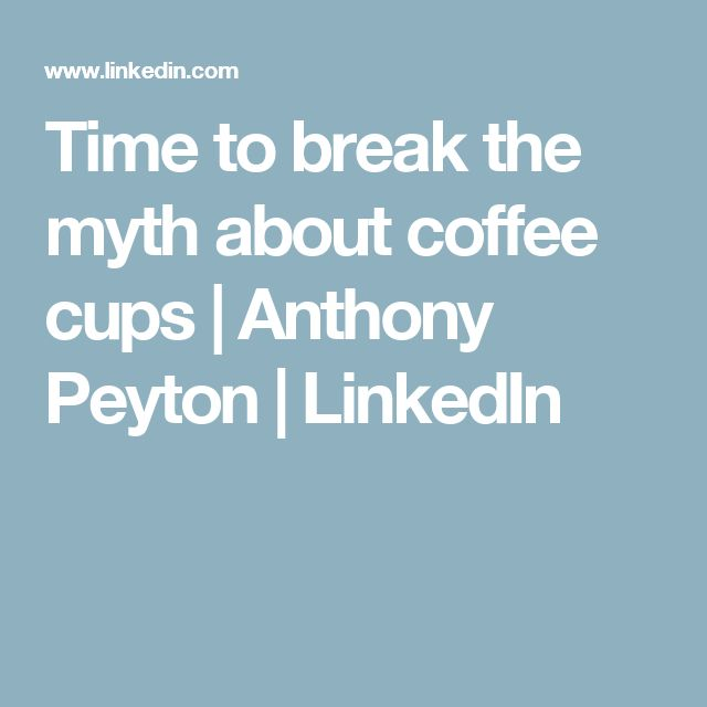 Time to break the myth about coffee cups | Anthony Peyton | LinkedIn