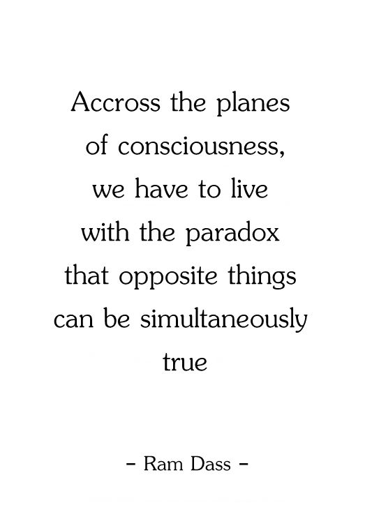 Opposite things can be simultaneously true, and they are. We both know this. ~ETS (Ram Dass quote)