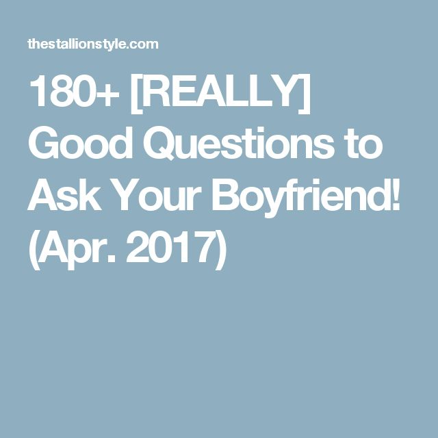 180+ [REALLY] Good Questions to Ask Your Boyfriend! (Apr ...