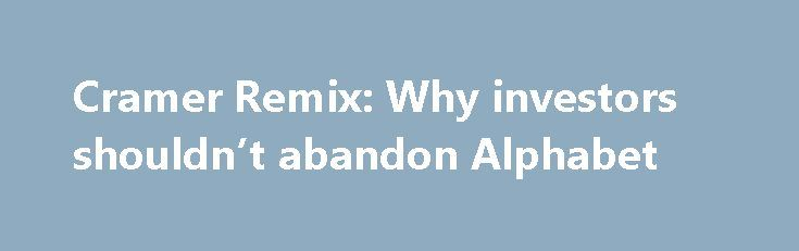 Cramer Remix: Why investors shouldn't abandon Alphabet http://betiforexcom.livejournal.com/26801785.html  Jim Cramer breaks down Alphabet's latest earnings and explains why he thinks the company still has potential.The post Cramer Remix: Why investors shouldn't abandon Alphabet appeared first on NASDAQ.The post Cramer Remix: Why investors shouldn't abandon Alphabet appeared first on Forex news - Binary options. http://betiforex.com/cramer-remix-why-investors-shouldnt-abandon-alphabet-2/