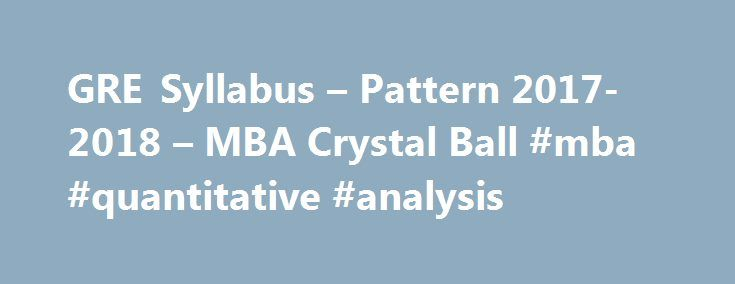 GRE Syllabus – Pattern 2017- 2018 – MBA Crystal Ball #mba #quantitative #analysis http://michigan.remmont.com/gre-syllabus-pattern-2017-2018-mba-crystal-ball-mba-quantitative-analysis/  # GRE Exam Syllabus: General Test Pattern   2017 2018 General Test Pattern for GRE Exam Many universities and colleges in the US, Canada, UK, and other countries use Graduate Record Examination (GRE) scores as a criterion for admissions to their graduate-level courses. The ETS GRE (revised) General Test…