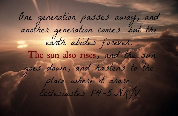 """""""One generation passes away, and another generation comes; but the earth abides forever. The sun also rises, and the sun goes down, and hastens to the place where it arose."""" -Ecclesiastes 1:4-5 (NKJV) This verse is where Ernest Hemingway got the name for his book """"The Sun Also Rises"""". The pre-World War I generation had passed away giving way to the post-World War I generation (the """"lost"""" generation) and still the sun rose. hehe super nerdy moment. :P"""