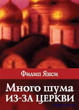 Много шума из-за церкви.   Филипп Янси  Книга поможет переосмыслить отношение к церковной жизни и окружающему миру.