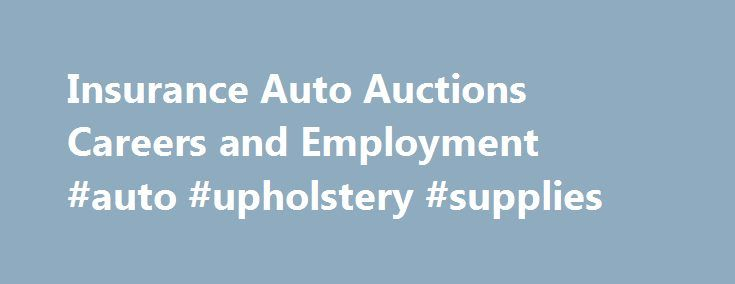 Insurance Auto Auctions Careers and Employment #auto #upholstery #supplies http://pakistan.remmont.com/insurance-auto-auctions-careers-and-employment-auto-upholstery-supplies/  #insurance auto auctions # Insurance Auto Auctions About Insurance Auto Auctions Getting something out of nothing is what this junkyard doggedly pursues. Insurance Auto Auctions (IAA) is a leading auto salvage company that auctions off vehicles declared as total losses for insurance purposes and were recovered from…