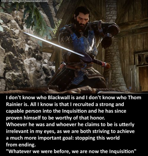 """CONFESSION: I don't know who Blackwall is and I don't know who Thom Rainier is. All I know is that I recruited a strong and capable person into the Inquisition and he has since proven himself to be worthy of that honor. Whoever he was and whoever he claims to be is utterly irrelevant in my eyes, as we are both striving to achieve a much more important goal: stopping this world from ending. """"Whatever we were before, we are now the Inquisition"""""""
