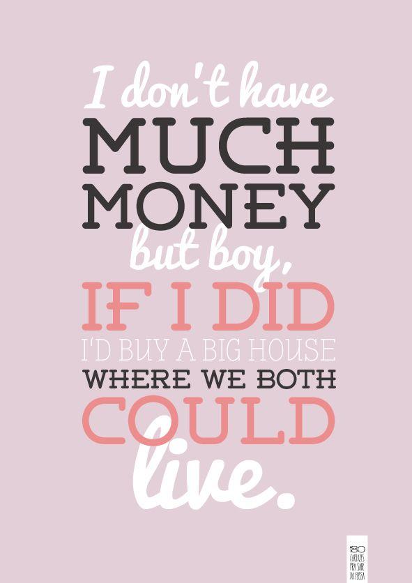 Eu não tenho muito dinheiro mas garoto,se eu comprar uma grande casa nos vamos viver nela.