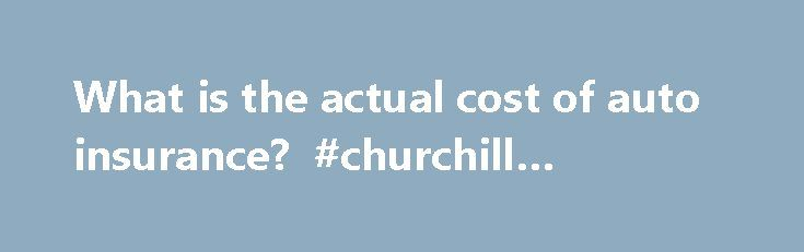 What is the actual cost of auto insurance? #churchill #insurance http://insurance.remmont.com/what-is-the-actual-cost-of-auto-insurance-churchill-insurance/  #car insurance cost # What is the actual cost of auto insurance? Image Gallery: Car Safety Most states, but not all, have a compulsory auto insurance law. See more car safety pictures. Someone once said that worry is interest paid on a loan that never comes due. Auto insurance can feel that way, too. Every […]The post What is the actual…