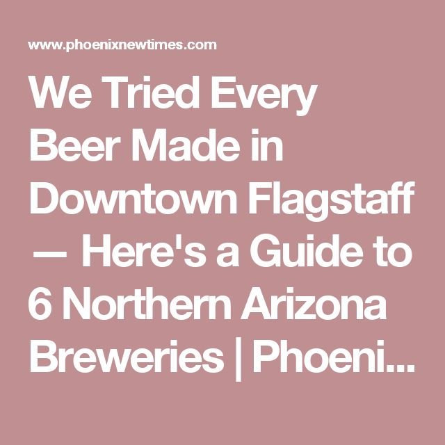 We Tried Every Beer Made in Downtown Flagstaff — Here's a Guide to 6 Northern Arizona Breweries | Phoenix New Times