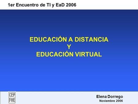 EDUCACIÓN A DISTANCIA Y EDUCACIÓN VIRTUAL 1er Encuentro de TI y EaD 2006 Elena Dorrego Noviembre 2006.