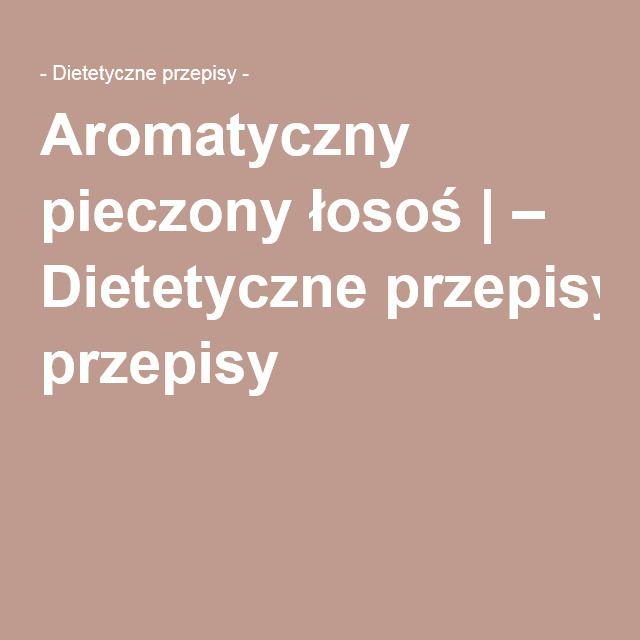 Aromatyczny pieczony łosoś   – Dietetyczne przepisy –
