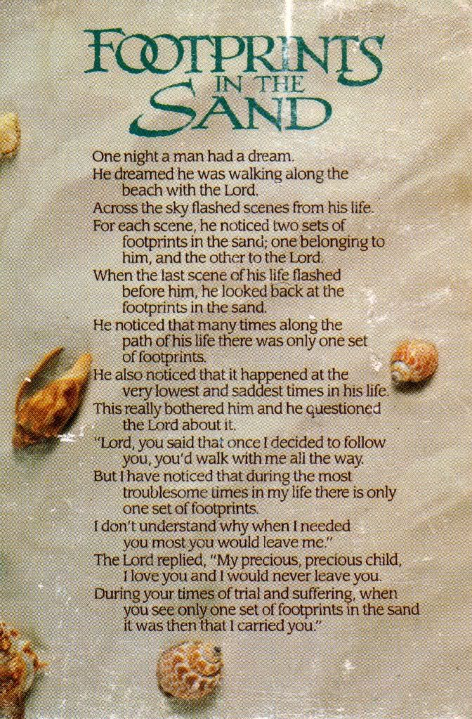 Footprints in the sand, this is one of my favourite quotes / poems.....