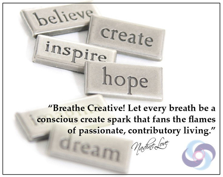 Breathe Creative! Let every breath be a conscious create spark that fans the flames of passionate, contributory living.
