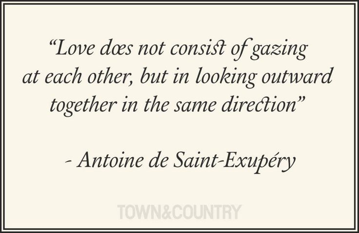 Love does not consist of gazing at each other, but in looking outward together in the same direction.