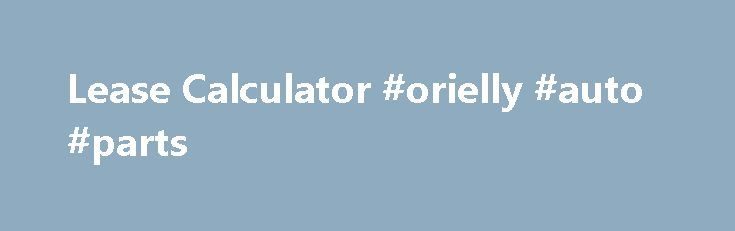 Lease Calculator #orielly #auto #parts http://auto-car.remmont.com/lease-calculator-orielly-auto-parts/  #auto lease calculator # Lease Calculator This lease calculator can be used to […]