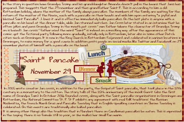 Nov.2016 - Saint Pancake Nov.29 What a fun Speedy ,thank you. I found a loving special day in The Netherlands. Saint Pancake Nov.29 . just read the story , hope the translating from the PC did a good job..lol.. I used a old mega kit from Ivy time in 2011 - Fam.Cook , used some papers and elem. shadowed a bit - font - WritingStuff -shadowed a bit - I think Jan and Gloria will recognize some things. info free to use from https://nl.wikipedia.org/wiki/Sint_Pannekoek pict. free to use from…