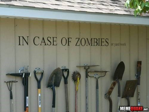 """""""in case of zombies or yard work"""" - I need to get a sign with this on it!"""