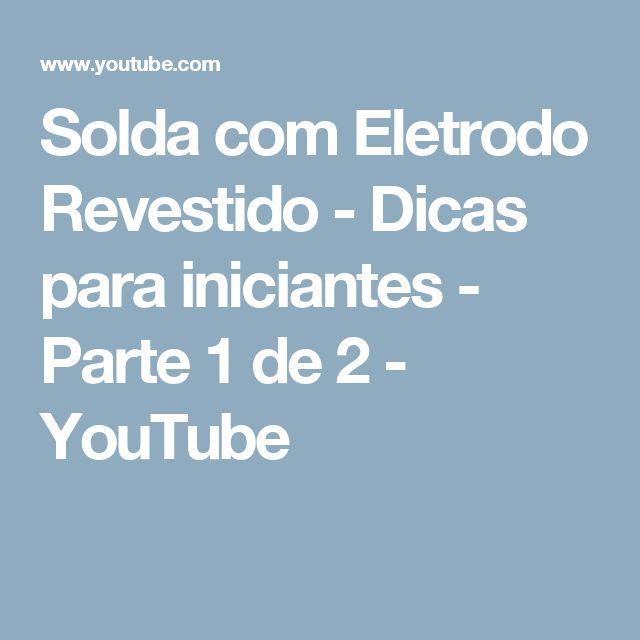 Solda com Eletrodo Revestido - Dicas para iniciantes - Parte 1 de 2 - YouTube