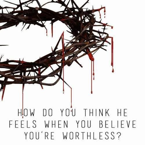 How do you thing He feels when you believe you're worthless?